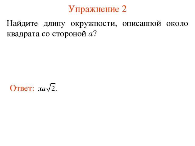 Упражнение 2 Найдите длину окружности, описанной около квадрата со стороной а?