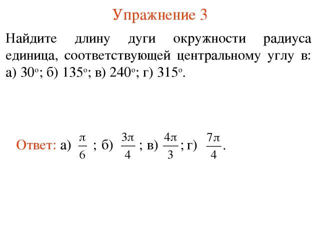 Упражнение 3 Найдите длину дуги окружности радиуса единица, соответствующей центральному углу в: а) 30о; б) 135о; в) 240о; г) 315о.