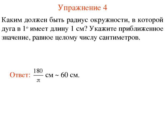 Упражнение 4 Каким должен быть радиус окружности, в которой дуга в 1о имеет длину 1 см? Укажите приближенное значение, равное целому числу сантиметров.