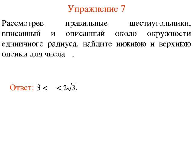 Упражнение 7 Рассмотрев правильные шестиугольники, вписанный и описанный около окружности единичного радиуса, найдите нижнюю и верхнюю оценки для числа π.