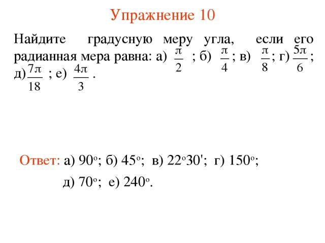 Упражнение 10 Ответ: а) 90о; Найдите градусную меру угла, если его радианная мера равна: а) ; б) ; в) ; г) ; д) ; е) . б) 45о; в) 22о30'; г) 150о; д) 70о; е) 240о.