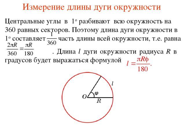 Измерение длины дуги окружности Центральные углы в 1о разбивают всю окружность на 360 равных секторов. Поэтому длина дуги окружности в 1о составляет часть длины всей окружности, т.е. равна . Длина l дуги окружности радиуса R в φ градусов будет выраж…