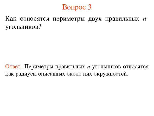 Вопрос 3 Как относятся периметры двух правильных n-угольников? Ответ. Периметры правильных n-угольников относятся как радиусы описанных около них окружностей.