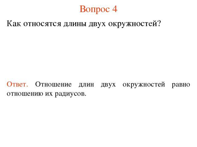 Вопрос 4 Как относятся длины двух окружностей? Ответ. Отношение длин двух окружностей равно отношению их радиусов.