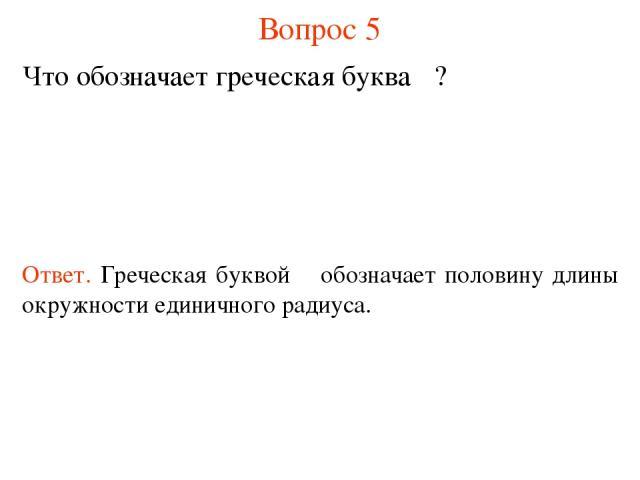 Вопрос 5 Что обозначает греческая буква π? Ответ. Греческая буквой π обозначает половину длины окружности единичного радиуса.