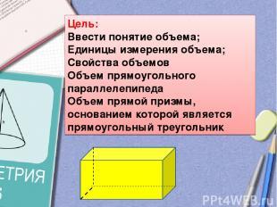 Цель: Ввести понятие объема; Единицы измерения объема; Свойства объемов Объем пр