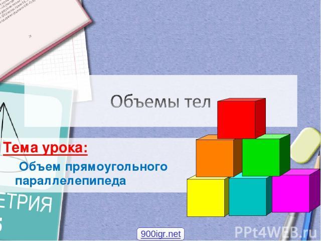 Тема урока: Объем прямоугольного параллелепипеда 900igr.net