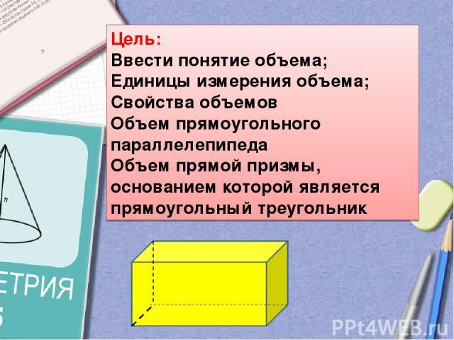 Цель: Ввести понятие объема; Единицы измерения объема; Свойства объемов Объем прямоугольного параллелепипеда Объем прямой призмы, основанием которой является прямоугольный треугольник