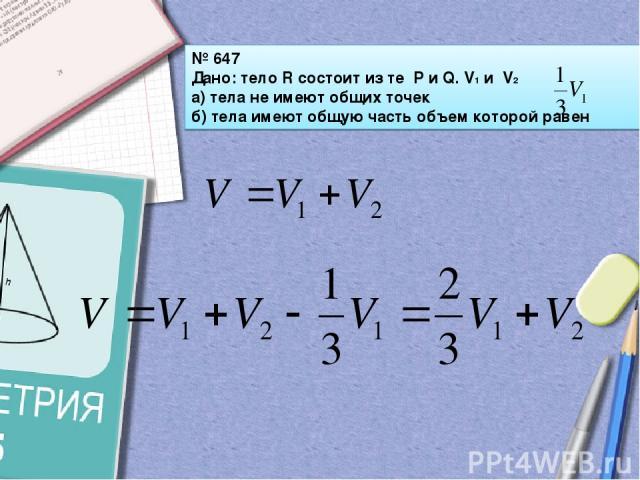 № 647 Дано: тело R состоит из те P и Q. V1 и V2 а) тела не имеют общих точек б) тела имеют общую часть объем которой равен