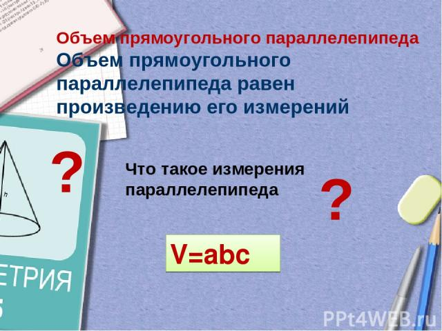 Объем прямоугольного параллелепипеда Объем прямоугольного параллелепипеда равен произведению его измерений ? Что такое измерения параллелепипеда ? V=abc