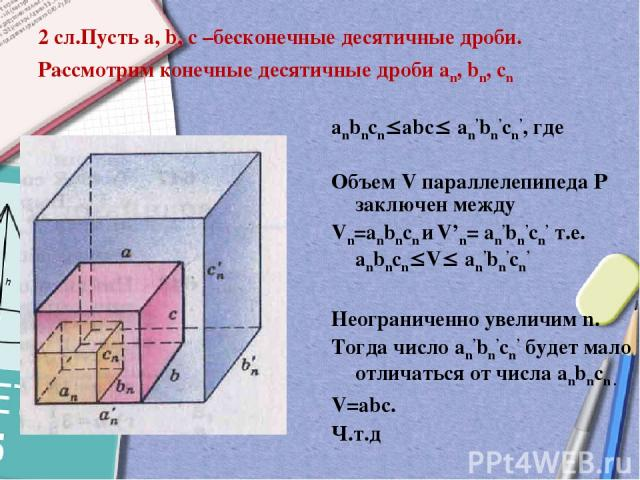 2 сл.Пусть a, b, c –бесконечные десятичные дроби. Рассмотрим конечные десятичные дроби an, bn, cn anbncn abc an'bn'cn', где Объем V параллелепипеда Р заключен между Vn=anbncn и V'n= an'bn'cn' т.е. anbncn V an'bn'cn' Неограниченно увеличим n. Тогда ч…