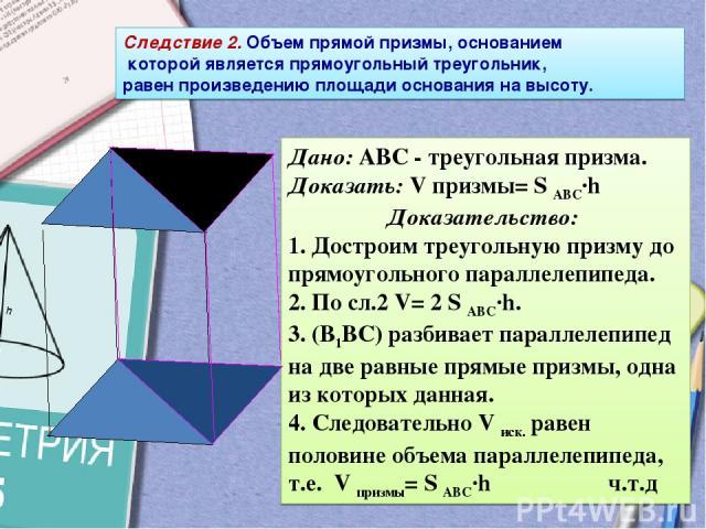 Дано: АВС - треугольная призма. Доказать: V призмы= S ABC·h Доказательство: 1. Достроим треугольную призму до прямоугольного параллелепипеда. 2. По сл.2 V= 2 S ABC·h. 3. (В1ВС) разбивает параллелепипед на две равные прямые призмы, одна из которых да…