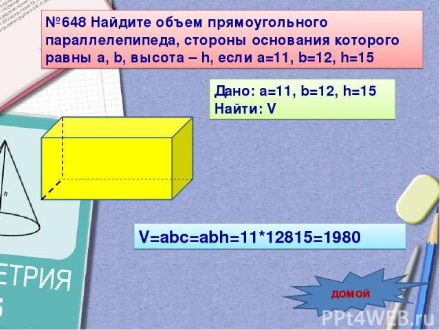 №648 Найдите объем прямоугольного параллелепипеда, стороны основания которого равны a, b, высота – h, если a=11, b=12, h=15 Дано: a=11, b=12, h=15 Найти: V V=abc=abh=11*12815=1980 домой