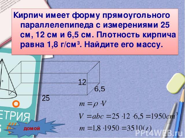 Кирпич имеет форму прямоугольного параллелепипеда с измерениями 25 см, 12 см и 6,5 см. Плотность кирпича равна 1,8 г/см3. Найдите его массу. домой