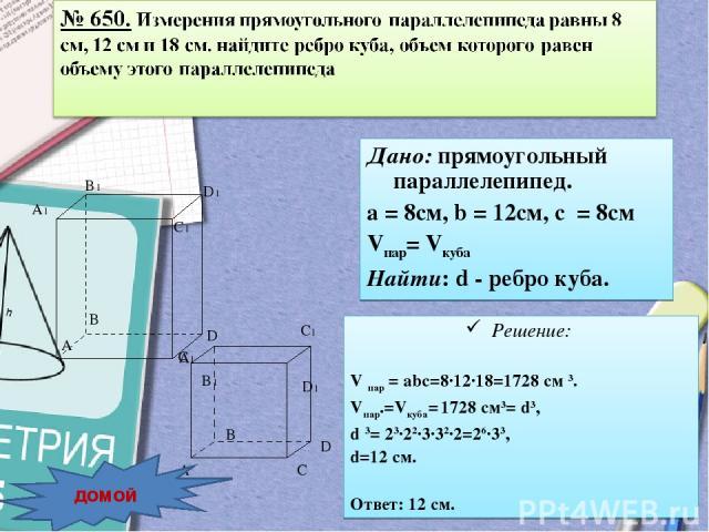 Дано: прямоугольный параллелепипед. а = 8см, b = 12см, с = 8см Vпар= Vкуба Найти: d - ребро куба. домой Решение: V пар = abc=8·12·18=1728 cм 3. Vпар.=Vкуба= 1728 cм3= d3, d 3= 23·22·3·32·2=26·33, d=12 см. Ответ: 12 см.