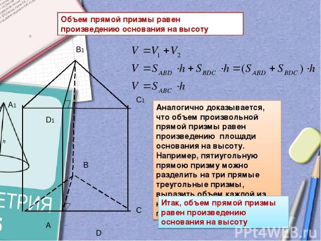 Объем прямой призмы равен произведению основания на высоту A D Аналогично доказывается, что объем произвольной прямой призмы равен произведению площади основания на высоту. Например, пятиугольную прямою призму можно разделить на три прямые треугольн…