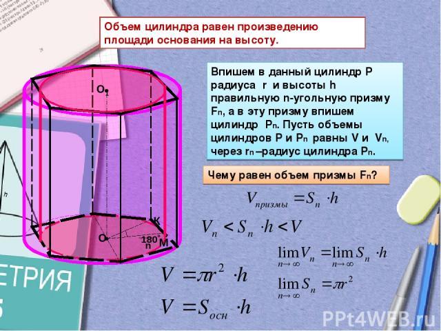 Объем цилиндра равен произведению площади основания на высоту. Впишем в данный цилиндр Р радиуса r и высоты h правильную n-угольную призму Fn, а в эту призму впишем цилиндр Pn. Пусть объемы цилиндров Р и Pn равны V и Vn, через rn –радиус цилиндра Pn…