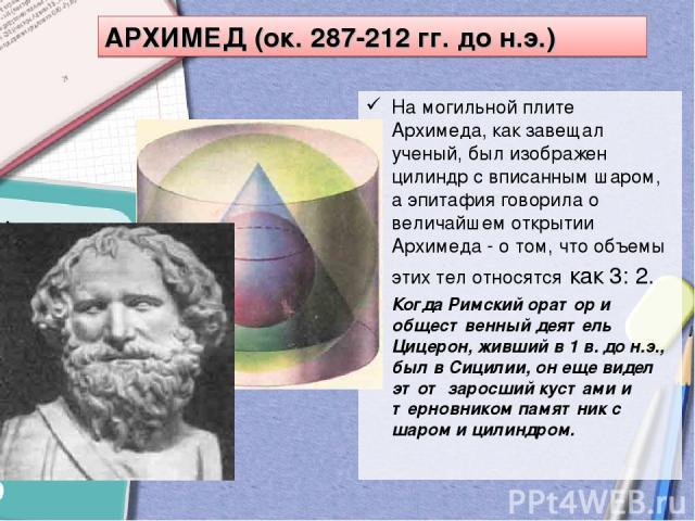 На могильной плите Архимеда, как завещал ученый, был изображен цилиндр с вписанным шаром, а эпитафия говорила о величайшем открытии Архимеда - о том, что объемы этих тел относятся как 3: 2. Когда Римский оратор и общественный деятель Цицерон, живший…