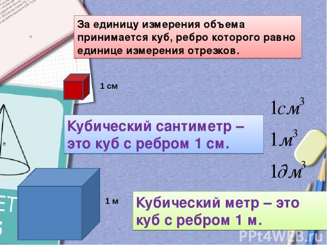 За единицу измерения объема принимается куб, ребро которого равно единице измерения отрезков. Кубический сантиметр – это куб с ребром 1 см. 1 см Кубический метр – это куб с ребром 1 м. 1 м
