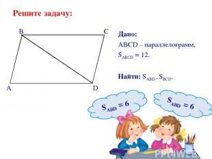 Решите задачу: Дано: ABCD – параллелограмм, SABCD = 12. Найти: SABD , SBCD. B C