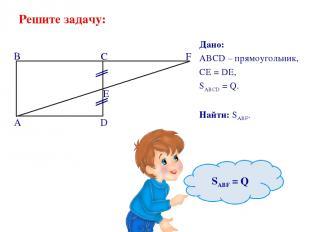 Решите задачу: Дано: ABCD – прямоугольник, CE = DE, SABCD = Q. Найти: SABF.