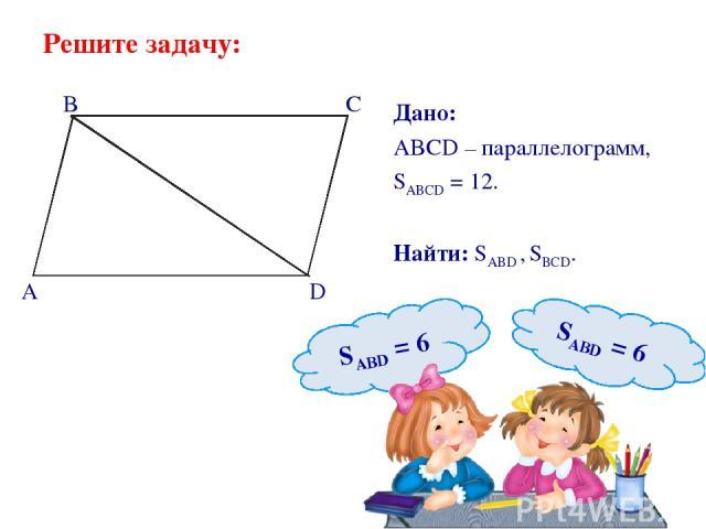 Решите задачу: Дано: ABCD – параллелограмм, SABCD = 12. Найти: SABD , SBCD. B C A D