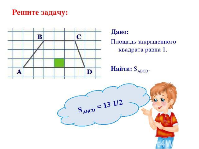 Решите задачу: Дано: Площадь закрашенного квадрата равна 1. Найти: SABCD. SABCD = 13 1/2