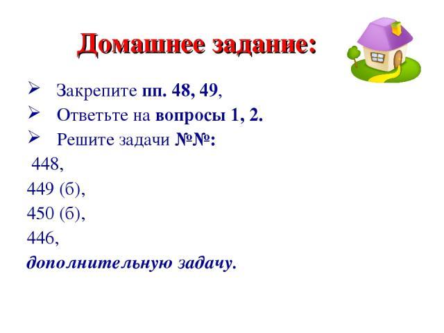 Домашнее задание: Закрепите пп. 48, 49, Ответьте на вопросы 1, 2. Решите задачи №№: 448, 449 (б), 450 (б), 446, дополнительную задачу.