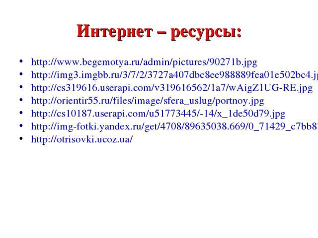 Интернет – ресурсы: http://www.begemotya.ru/admin/pictures/90271b.jpg http://img3.imgbb.ru/3/7/2/3727a407dbc8ee988889fea01e502bc4.jpg http://cs319616.userapi.com/v319616562/1a7/wAigZ1UG-RE.jpg http://orientir55.ru/files/image/sfera_uslug/portnoy.jpg…