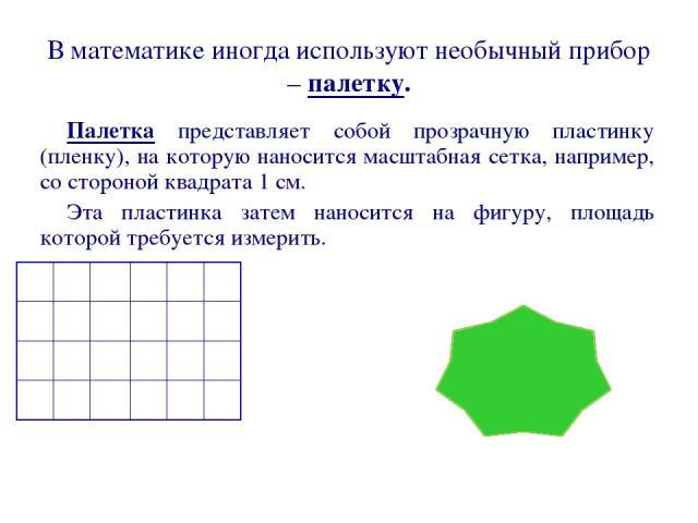 В математике иногда используют необычный прибор – палетку. Палетка представляет собой прозрачную пластинку (пленку), на которую наносится масштабная сетка, например, со стороной квадрата 1 см. Эта пластинка затем наносится на фигуру, площадь которой…