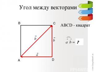 Угол между векторами D С В А ABCD - квадрат ? a b b