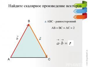 Найдите скалярное произведение векторов А В С АВС - равносторонний АВ = ВС = АС