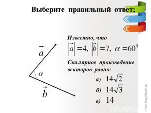 Выберите правильный ответ; Известно, что Скалярное произведение векторов равно:
