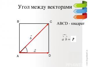 Угол между векторами D С В А ? ABCD - квадрат a b