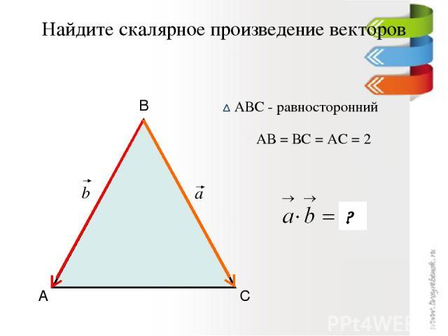 Найдите скалярное произведение векторов А В С АВС - равносторонний АВ = ВС = АС = 2 2 ? a b