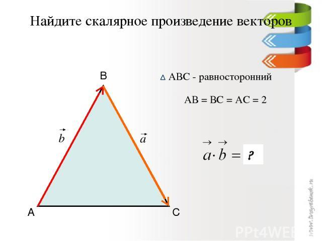 Найдите скалярное произведение векторов А В С АВС - равносторонний АВ = ВС = АС = 2 -2 ? a b