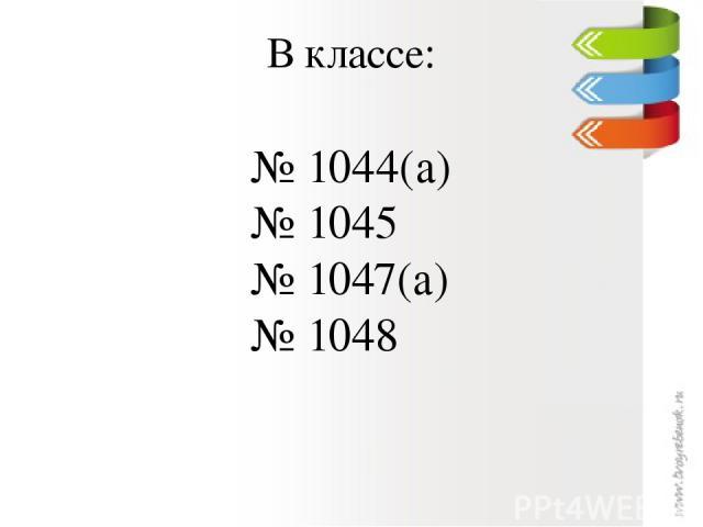 В классе: № 1044(а) № 1045 № 1047(а) № 1048