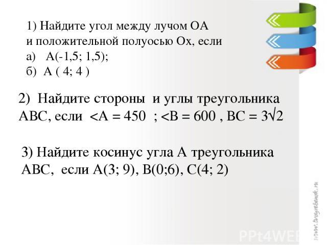 1) Найдите угол между лучом ОА и положительной полуосью Ох, если а) А(-1,5; 1,5); б) А ( 4; 4 ) 2) Найдите стороны и углы треугольника АВС, если