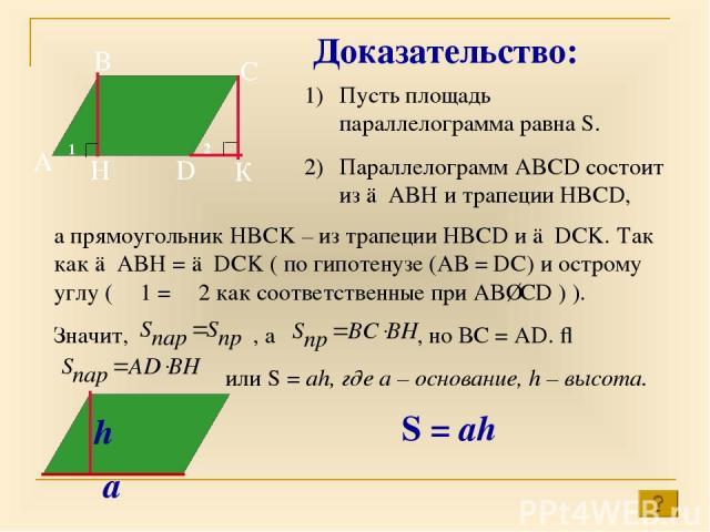 2 1 А В С D H К Доказательство: Пусть площадь параллелограмма равна S. Параллелограмм ABCD состоит из △ABH и трапеции HBCD, а прямоугольник HBCK – из трапеции HBCD и △DCK. Так как △ABH = △DCK ( по гипотенузе (АВ = DC) и острому углу ( ∠1 = ∠2 как со…