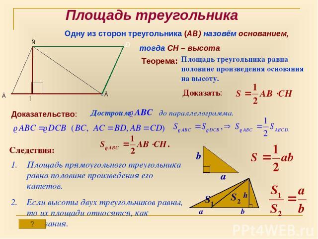 Площадь треугольника Одну из сторон треугольника (АВ) назовём основанием, тогда СН – высота Теорема: Площадь треугольника равна половине произведения основания на высоту. Доказать: Доказательство: Достроим до параллелограмма. D Следствия: Площадь пр…