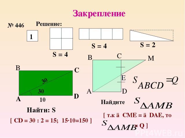 Закрепление № 446 Решение: 1 S = 4 S = 4 S = 2 30 30⁰ 10 A B C D Найти: S [ CD = 30 : 2 = 15; 15·10=150 ] А В C D M Найдите [ т.к △СМЕ = △DAE, то = Q ] E
