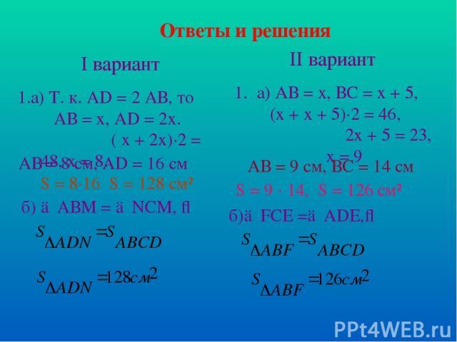 Ответы и решения I вариант 1.а) Т. к. АD = 2 АВ, то АВ = х, AD = 2x. ( х + 2х)·2 = 48, х = 8. АВ = 8 см, AD = 16 см S = 8·16 S = 128 см² б) △АВМ = △NCM, ⇒ II вариант а) АВ = х, ВС = х + 5, (х + х + 5)·2 = 46, 2х + 5 = 23, х = 9 АВ = 9 см, ВС = 14 см…