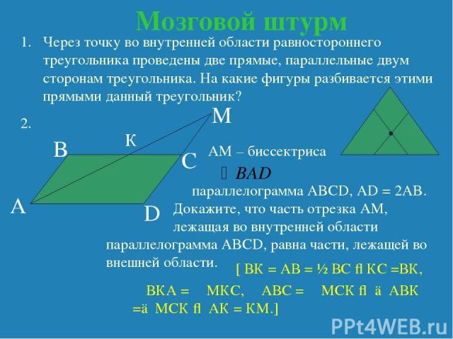 Мозговой штурм Через точку во внутренней области равностороннего треугольника проведены две прямые, параллельные двум сторонам треугольника. На какие фигуры разбивается этими прямыми данный треугольник? 2. AM – биссектриса параллелограмма ABCD, AD =…