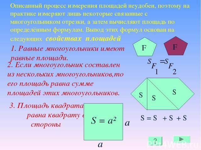Описанный процесс измерения площадей неудобен, поэтому на практике измеряют лишь некоторые связанные с многоугольником отрезки, а затем вычисляют площадь по определённым формулам. Вывод этих формул основан на следующих свойствах площадей 1. Равные м…