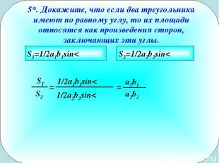 5*. Докажите, что если два треугольника имеют по равному углу, то их площади отн