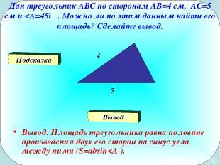 Дан треугольник АВС по сторонам АВ=4 см, АС=5 см и
