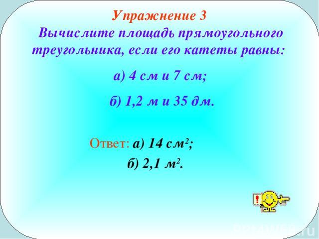 Упражнение 3 Вычислите площадь прямоугольного треугольника, если его катеты равны: а) 4 см и 7 см; б) 1,2 м и 35 дм. Ответ: а) 14 см2; б) 2,1 м2.
