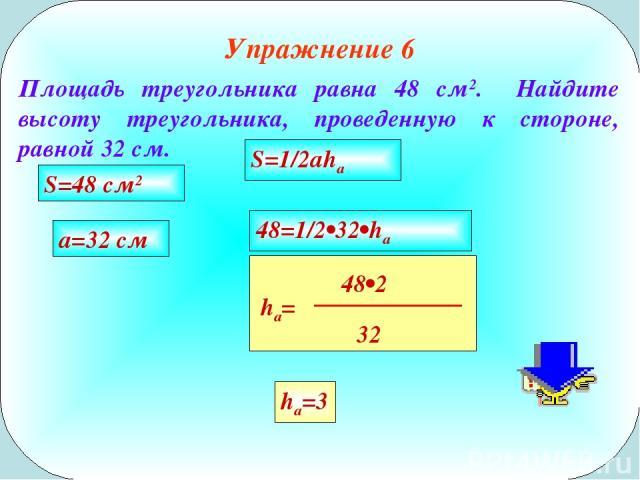 Упражнение 6 Площадь треугольника равна 48 см2. Найдите высоту треугольника, проведенную к стороне, равной 32 см. S=1/2aha S=48 см2 a=32 см 48=1/2•32•ha ha=3