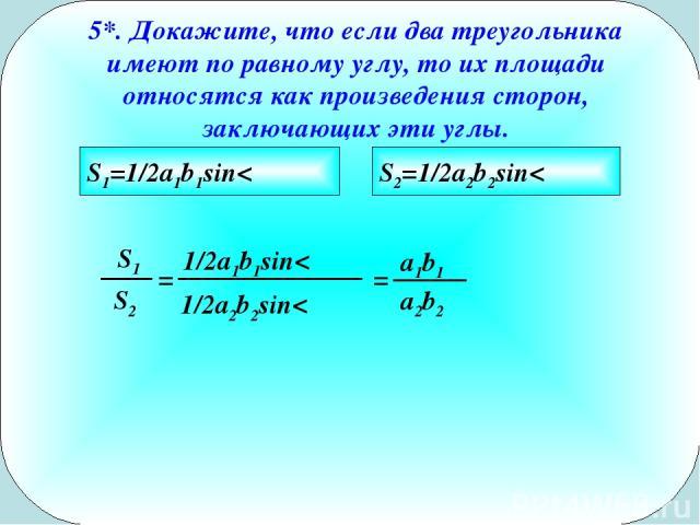 5*. Докажите, что если два треугольника имеют по равному углу, то их площади относятся как произведения сторон, заключающих эти углы. S1=1/2a1b1sin