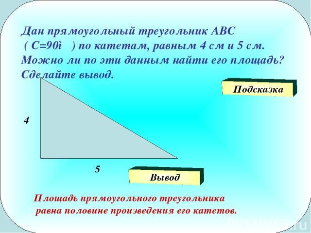 Дан прямоугольный треугольник АВС ( С=90◦ ) по катетам, равным 4 см и 5 см. Можно ли по эти данным найти его площадь? Сделайте вывод. 4 5 Подсказка Площадь прямоугольного треугольника равна половине произведения его катетов. Вывод
